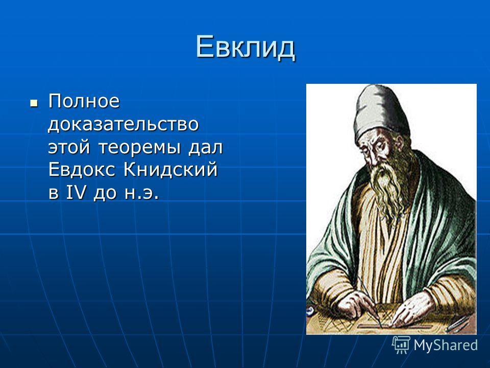 Евклид Полное доказательство этой теоремы дал Евдокс Книдский в IV до н.э.
