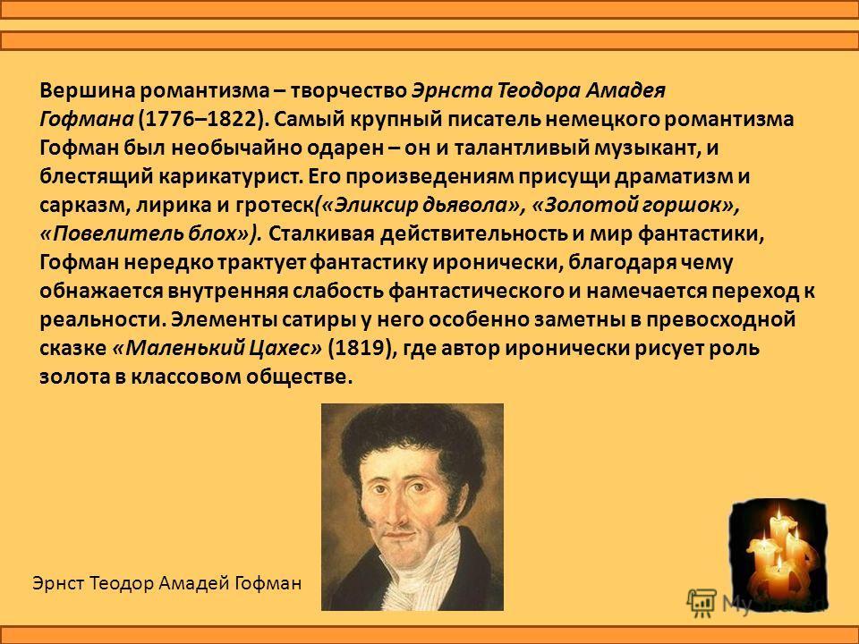 Вершина романтизма – творчество Эрнста Теодора Амадея Гофмана (1776–1822). Самый крупный писатель немецкого романтизма Гофман был необычайно одарен – он и талантливый музыкант, и блестящий карикатурист. Его произведениям присущи драматизм и сарказм,
