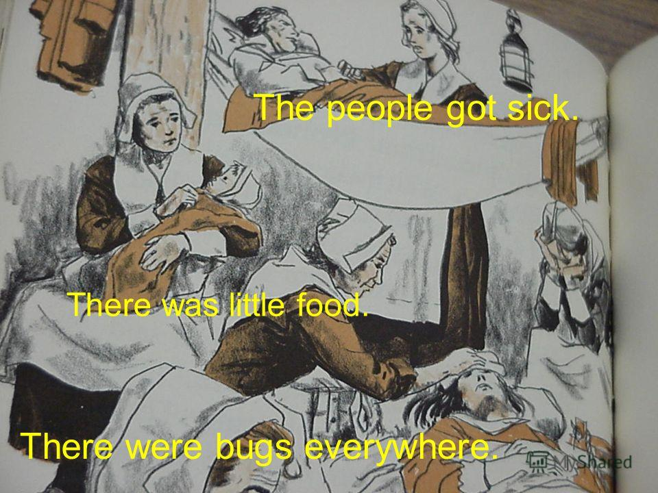 The people got sick. There was little food. There were bugs everywhere.