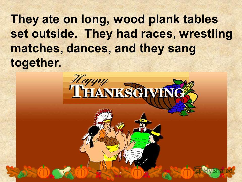 They ate on long, wood plank tables set outside. They had races, wrestling matches, dances, and they sang together.