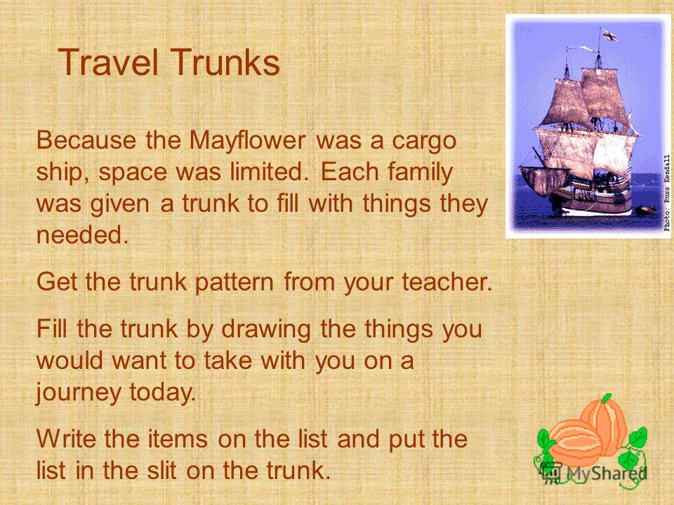 Travel Trunks Because the Mayflower was a cargo ship, space was limited. Each family was given a trunk to fill with things they needed. Get the trunk pattern from your teacher. Fill the trunk by drawing the things you would want to take with you on a