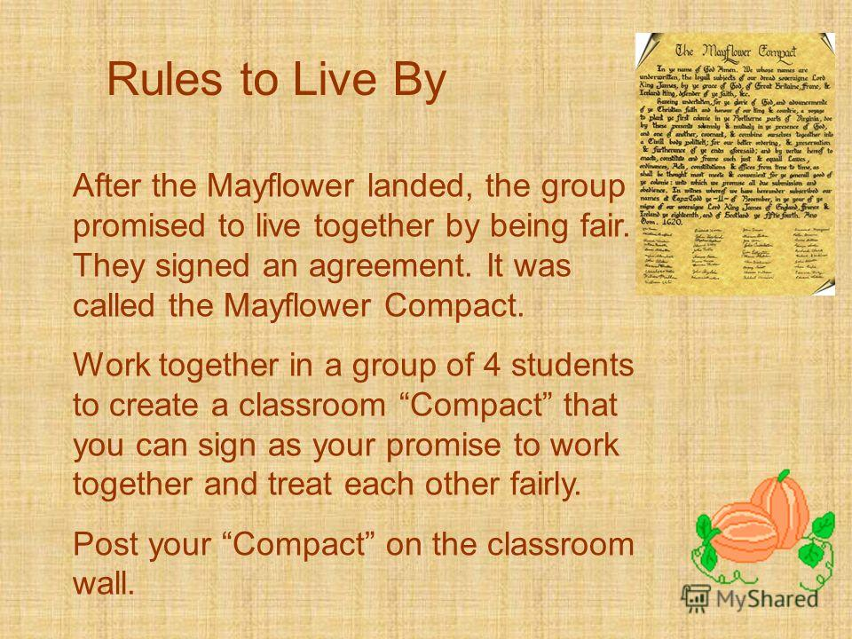 Rules to Live By After the Mayflower landed, the group promised to live together by being fair. They signed an agreement. It was called the Mayflower Compact. Work together in a group of 4 students to create a classroom Compact that you can sign as y