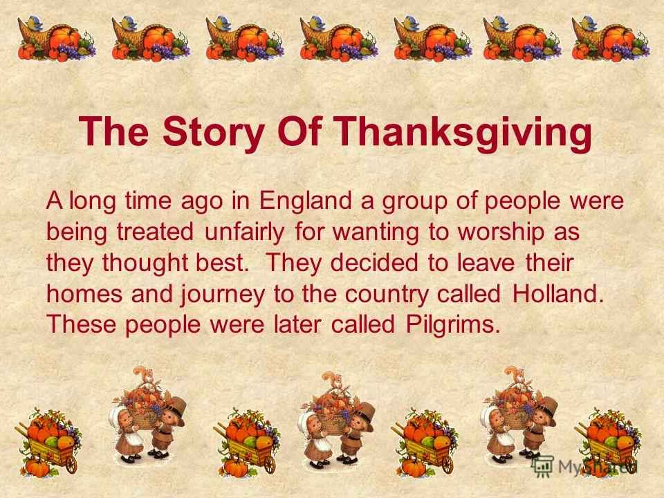 The Story Of Thanksgiving A long time ago in England a group of people were being treated unfairly for wanting to worship as they thought best. They decided to leave their homes and journey to the country called Holland. These people were later calle