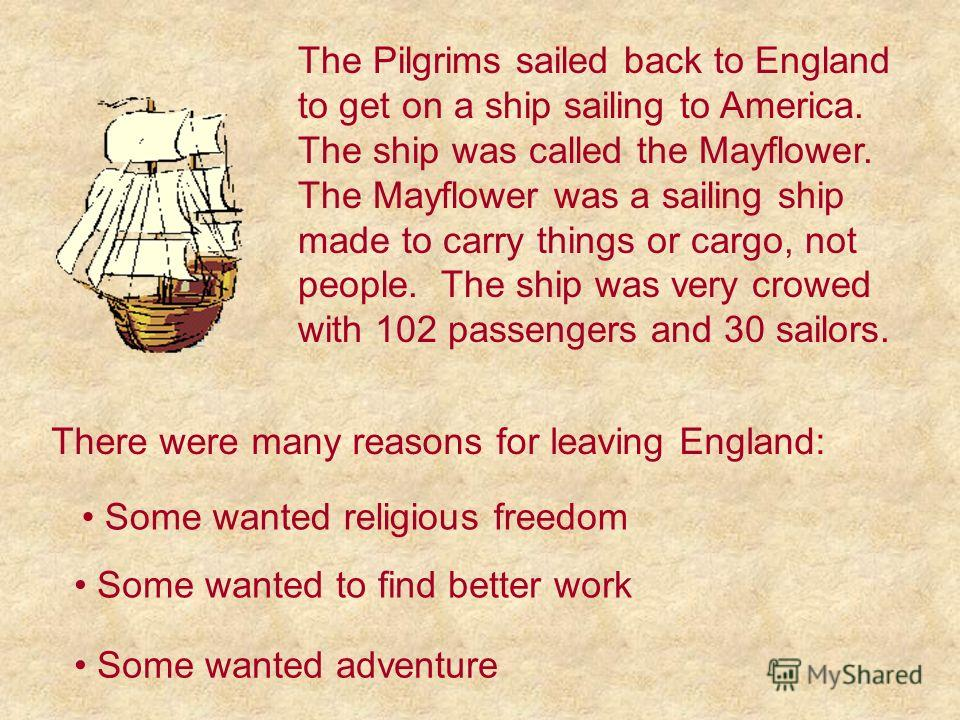 There were many reasons for leaving England: Some wanted religious freedom Some wanted to find better work Some wanted adventure The Pilgrims sailed back to England to get on a ship sailing to America. The ship was called the Mayflower. The Mayflower
