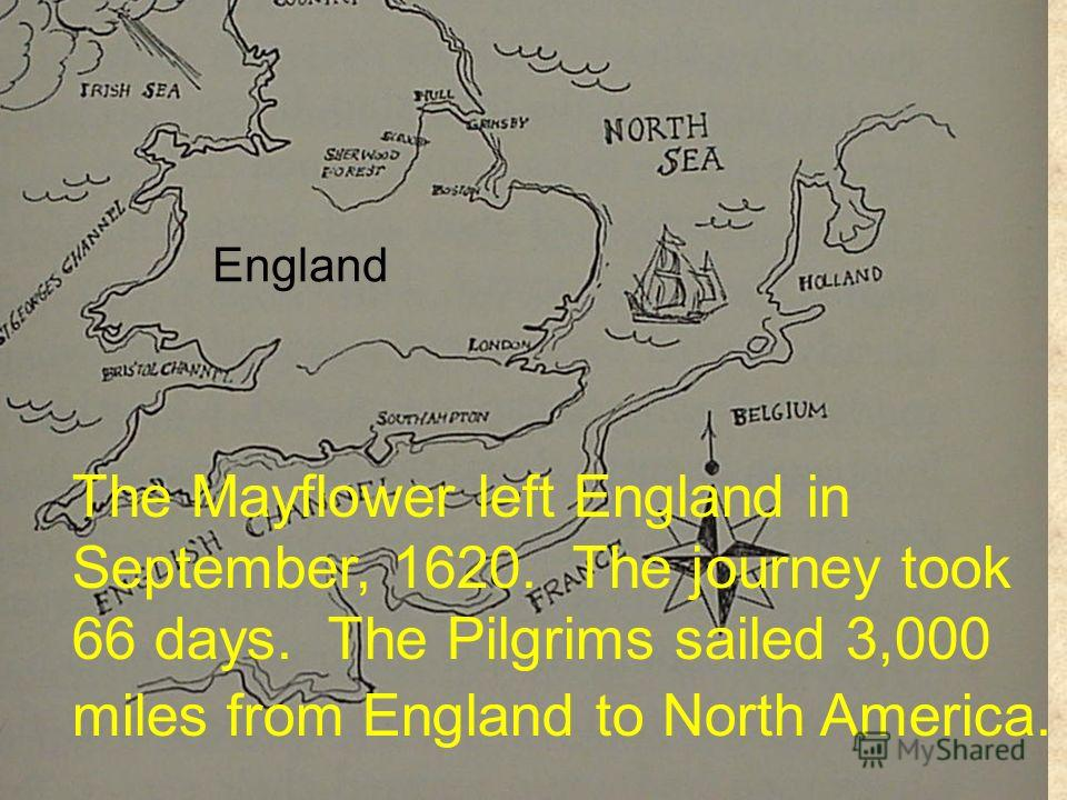 England The Mayflower left England in September, 1620. The journey took 66 days. The Pilgrims sailed 3,000 miles from England to North America.