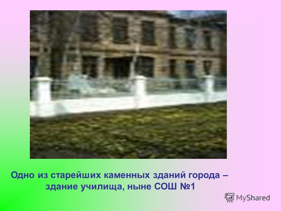 Одно из старейших каменных зданий города – здание училища, ныне СОШ 1