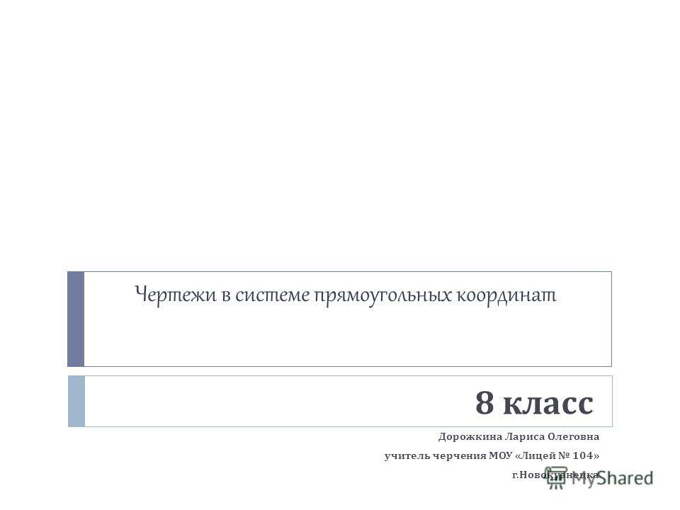 Чертежи в системе прямоугольных координат 8 класс Дорожкина Лариса Олеговна учитель черчения МОУ « Лицей 104» г. Новокузнецка