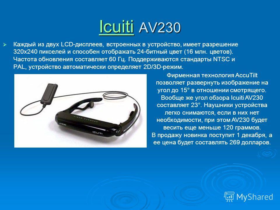 IcuitiIcuiti AV230 Icuiti Каждый из двух LCD-дисплеев, встроенных в устройство, имеет разрешение 320x240 пикселей и способен отображать 24-битный цвет (16 млн. цветов). Частота обновления составляет 60 Гц. Поддерживаются стандарты NTSC и PAL, устройс