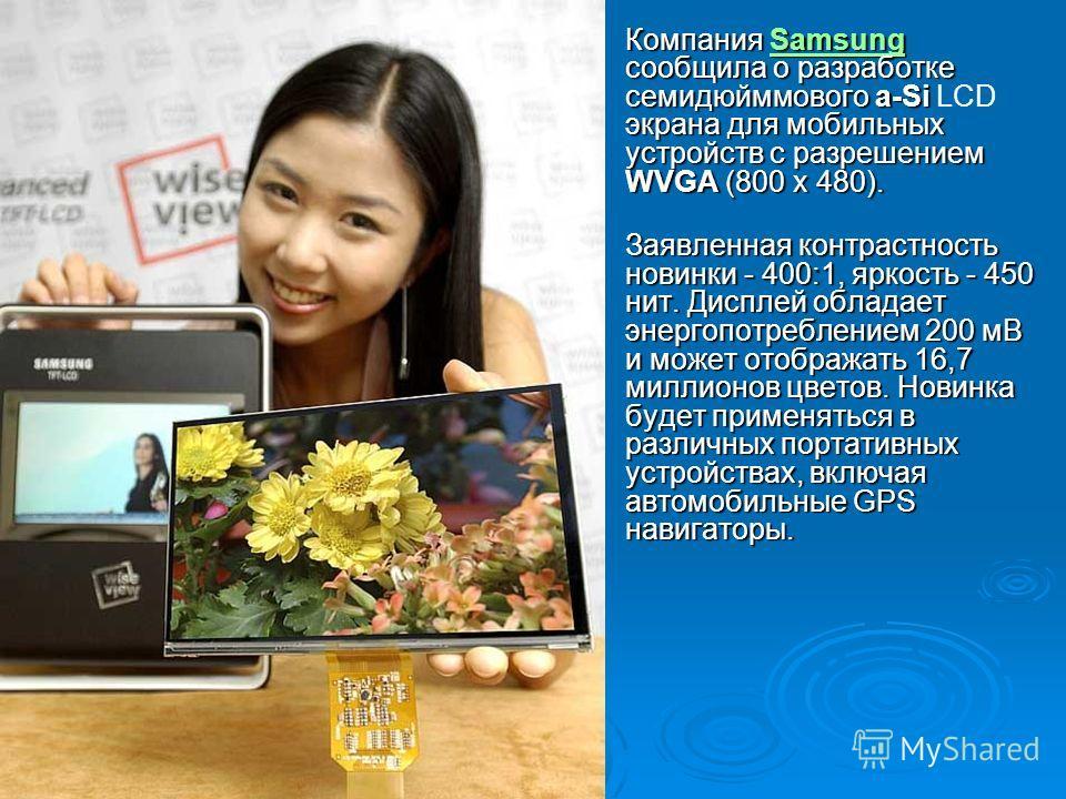 Компания Samsung сообщила о разработке семидюйммового a-Si экрана для мобильных устройств с разрешением WVGA (800 x 480). Компания Samsung сообщила о разработке семидюйммового a-Si LCD экрана для мобильных устройств с разрешением WVGA (800 x 480).Sam