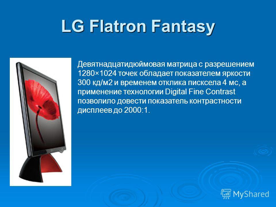 LG Flatron Fantasy Девятнадцатидюймовая матрица с разрешением 1280×1024 точек обладает показателем яркости 300 кд/м2 и временем отклика писксела 4 мс, а применение технологии Digital Fine Contrast позволило довести показатель контрастности дисплеев д