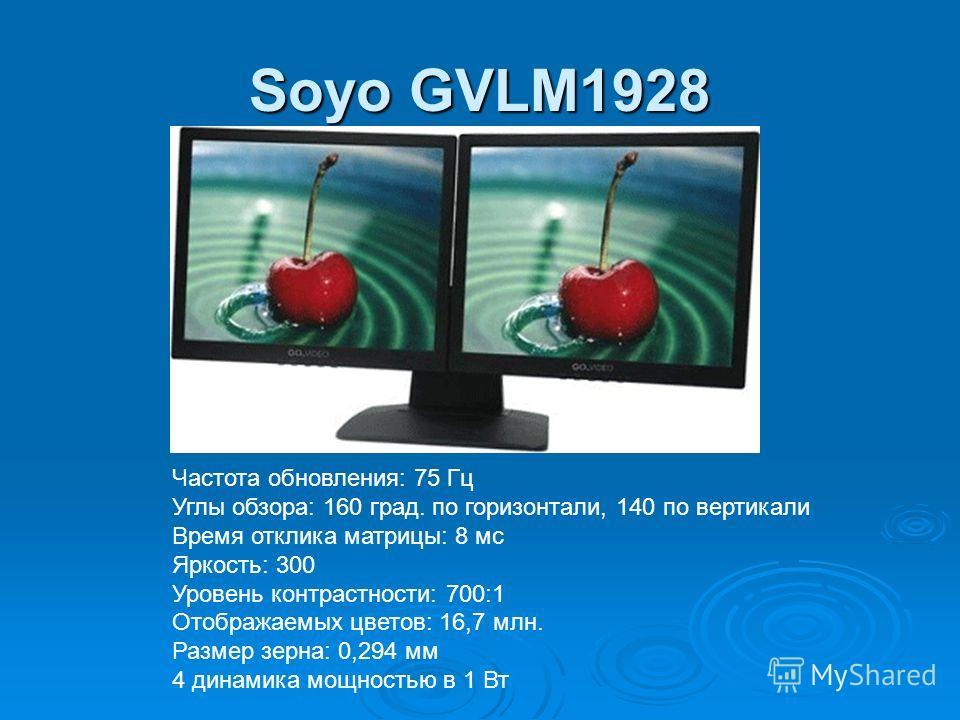Soyo GVLM1928 Частота обновления: 75 Гц Углы обзора: 160 град. по горизонтали, 140 по вертикали Время отклика матрицы: 8 мс Яркость: 300 Уровень контрастности: 700:1 Отображаемых цветов: 16,7 млн. Размер зерна: 0,294 мм 4 динамика мощностью в 1 Вт