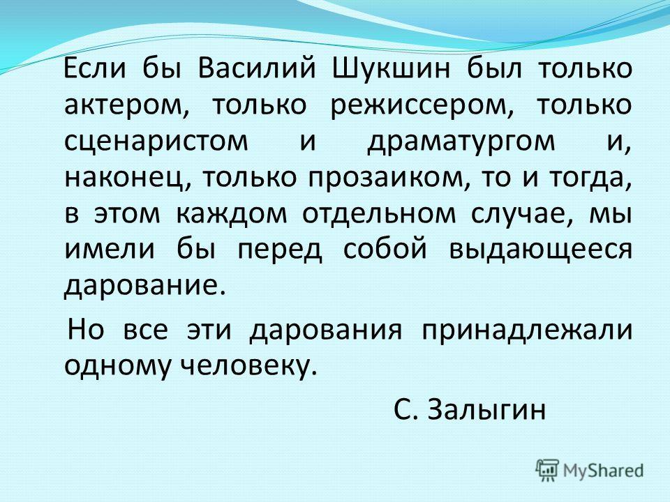 Если бы Василий Шукшин был только актером, только режиссером, только сценаристом и драматургом и, наконец, только прозаиком, то и тогда, в этом каждом отдельном случае, мы имели бы перед собой выдающееся дарование. Но все эти дарования принадлежали о