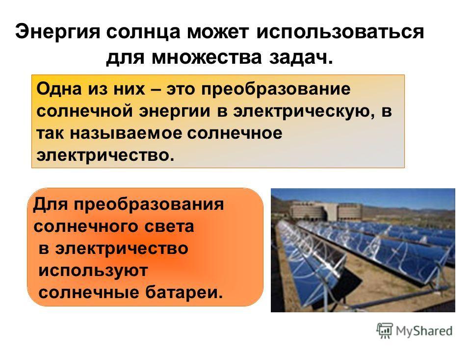 Энергия солнца может использоваться для множества задач. Одна из них – это преобразование солнечной энергии в электрическую, в так называемое солнечное электричество. Для преобразования солнечного света в электричество используют солнечные батареи.