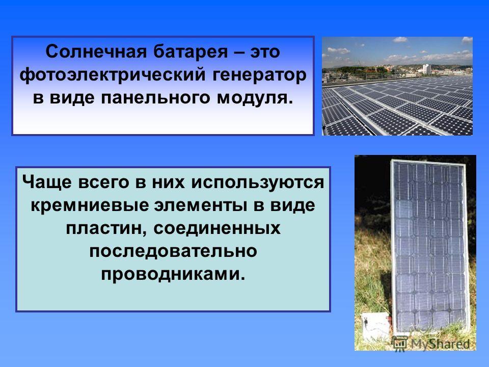 Солнечная батарея – это фотоэлектрический генератор в виде панельного модуля. Чаще всего в них используются кремниевые элементы в виде пластин, соединенных последовательно проводниками.