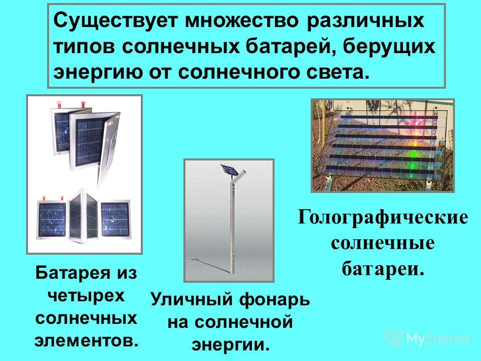 Существует множество различных типов солнечных батарей, берущих энергию от солнечного света. Голографические солнечные батареи. Уличный фонарь на солнечной энергии. Батарея из четырех солнечных элементов.