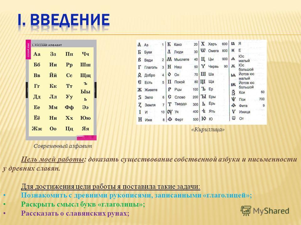 Цель моей работы: доказать существование собственной азбуки и письменности у древних славян. Для достижения цели работы я поставила такие задачи: Познакомить с древними рукописями, записанными «глаголицей»; Раскрыть смысл букв «глаголицы»; Рассказать