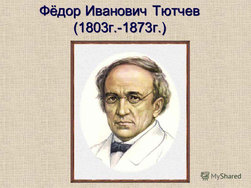 Фёдор Иванович Тютчев (1803г.-1873г.)