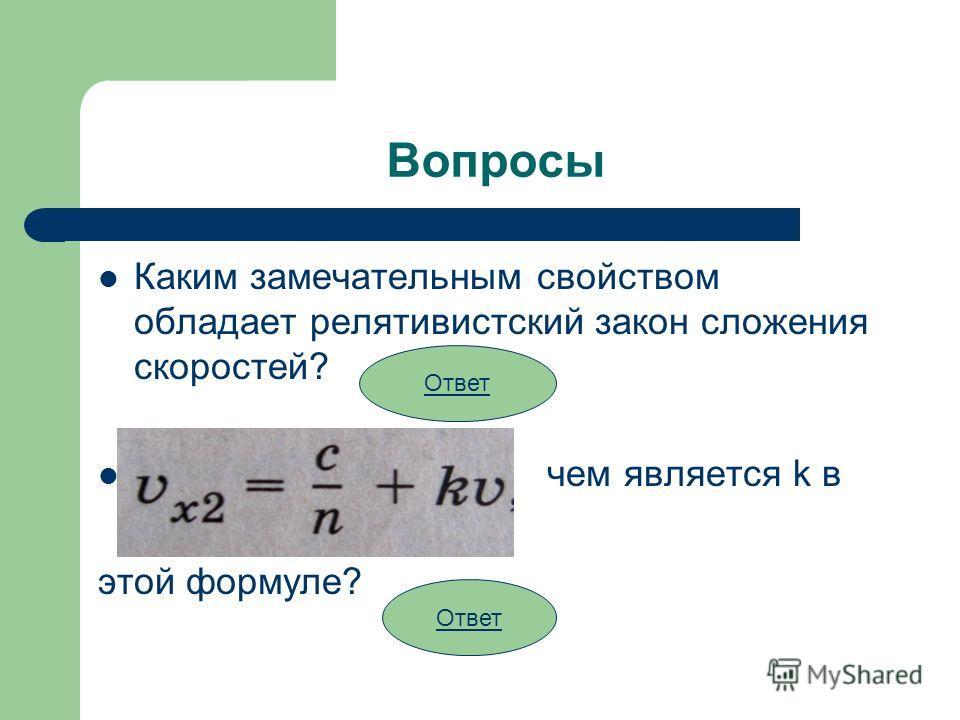 Вопросы Каким замечательным свойством обладает релятивистский закон сложения скоростей? чем является k в этой формуле? Ответ