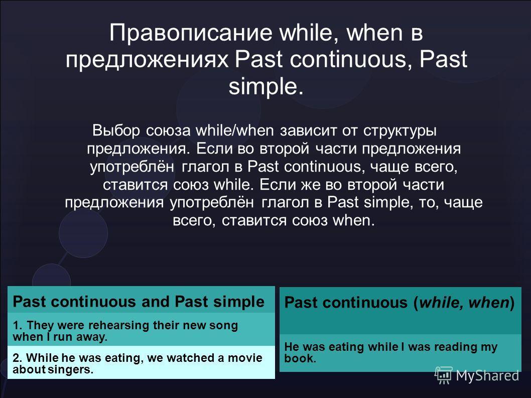 Правописание while, when в предложениях Past continuous, Past simple. Выбор союза while/when зависит от структуры предложения. Если во второй части предложения употреблён глагол в Past continuous, чаще всего, ставится союз while. Если же во второй ча