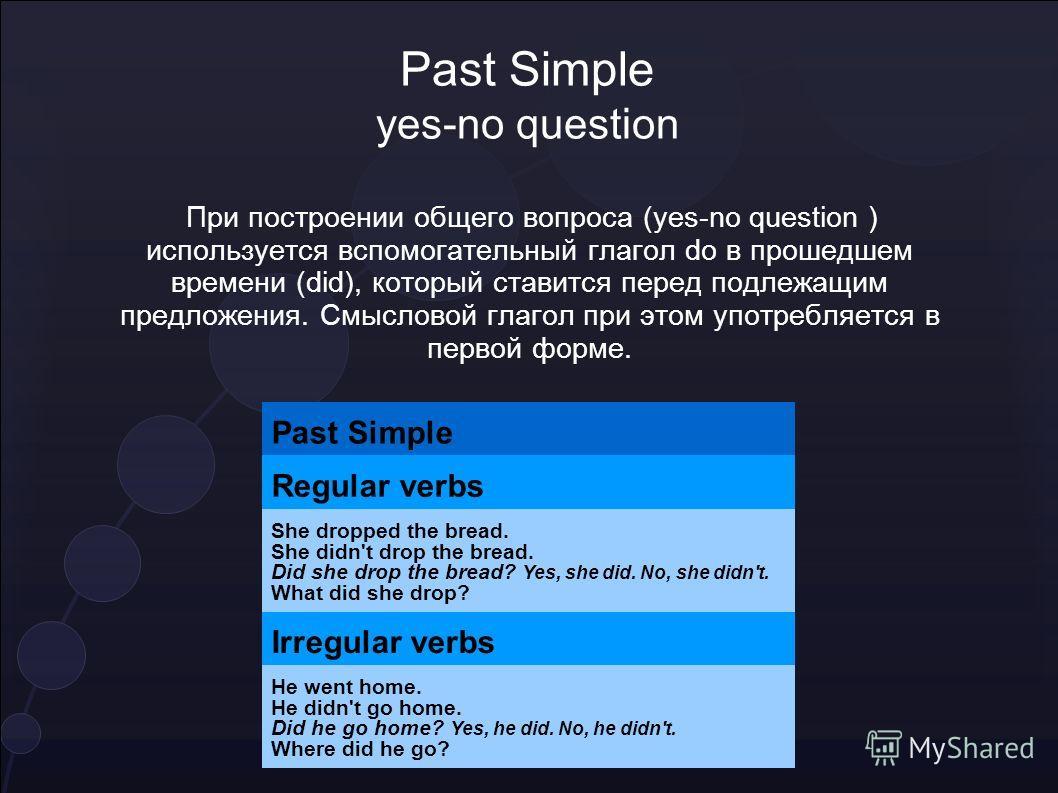 Past Simple yes-no question При построении общего вопроса (yes-no question ) используется вспомогательный глагол do в прошедшем времени (did), который ставится перед подлежащим предложения. Смысловой глагол при этом употребляется в первой форме. Past