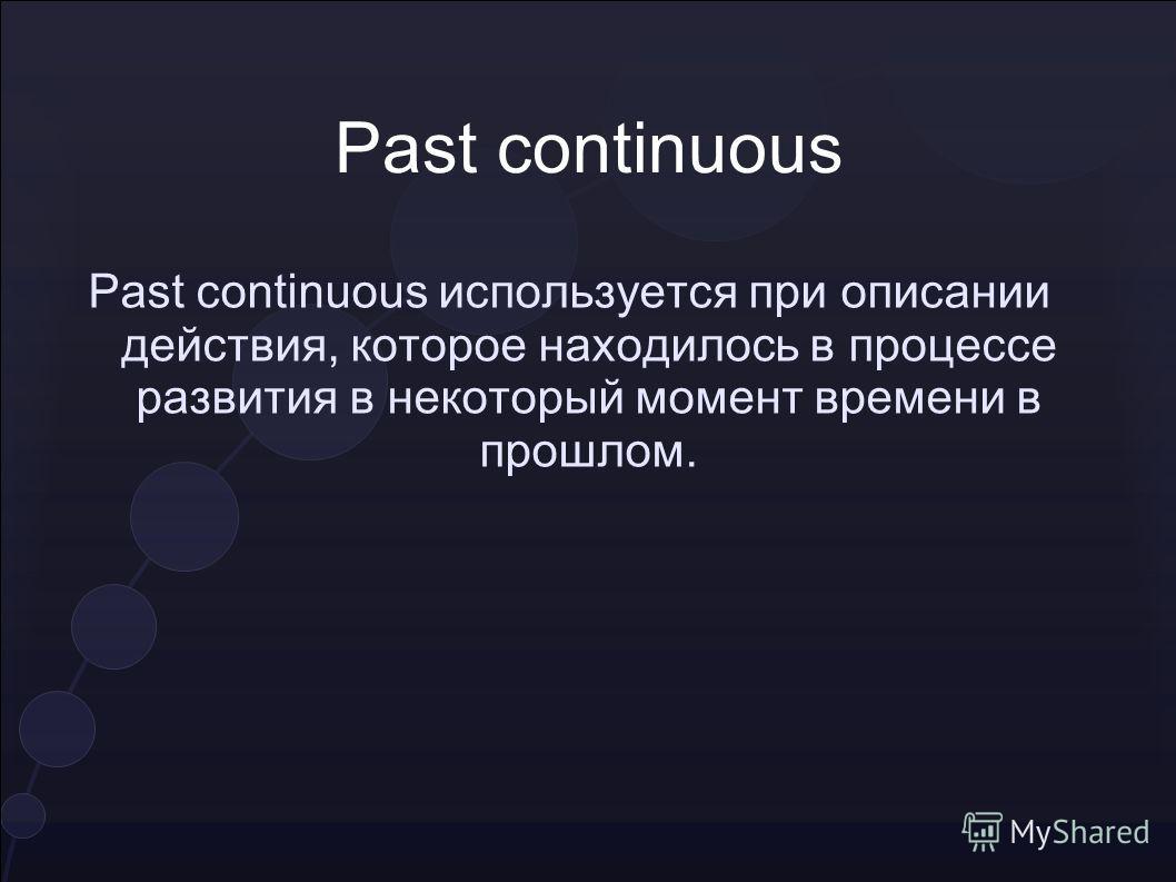 Past continuous Past continuous используется при описании действия, которое находилось в процессе развития в некоторый момент времени в прошлом.