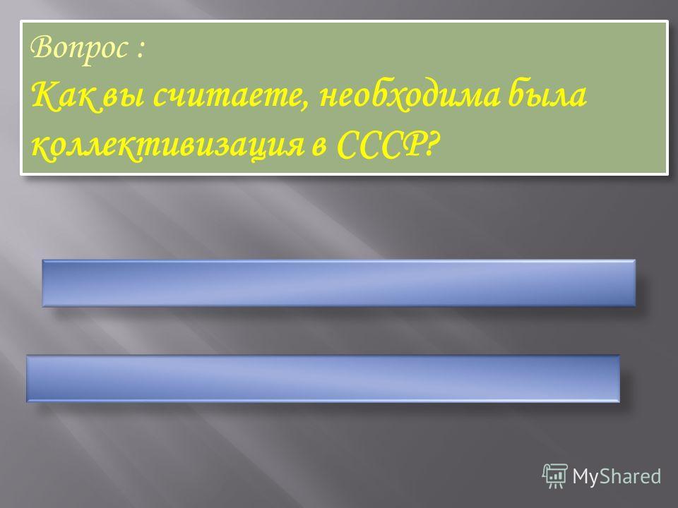 Вопрос : Как вы считаете, необходима была коллективизация в СССР? Вопрос : Как вы считаете, необходима была коллективизация в СССР?