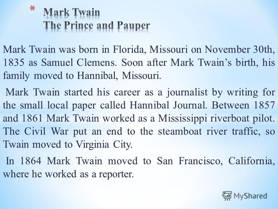 Mark Twain was born in Florida, Missouri on November 30th, 1835 as Samuel Clemens. Soon after Mark Twains birth, his family moved to Hannibal, Missouri. Mark Twain started his career as a journalist by writing for the small local paper called Hanniba
