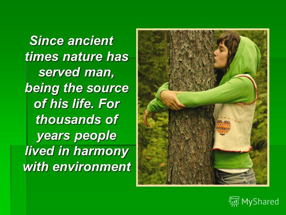 Since ancient times nature has served man, being the source of his life. For thousands of years people lived in harmony with environment