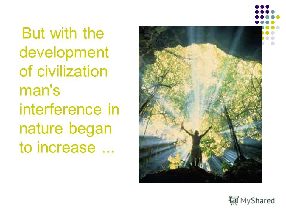 But with the development of civilization man's interference in nature began to increase...