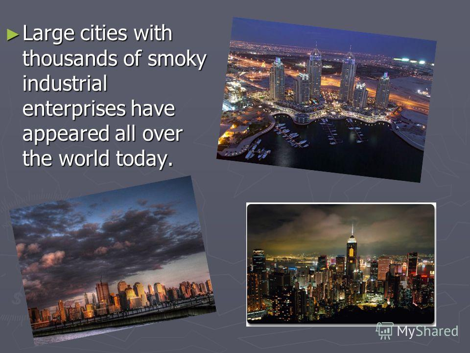 Large cities with thousands of smoky industrial enterprises have appeared all over the world today. Large cities with thousands of smoky industrial enterprises have appeared all over the world today.