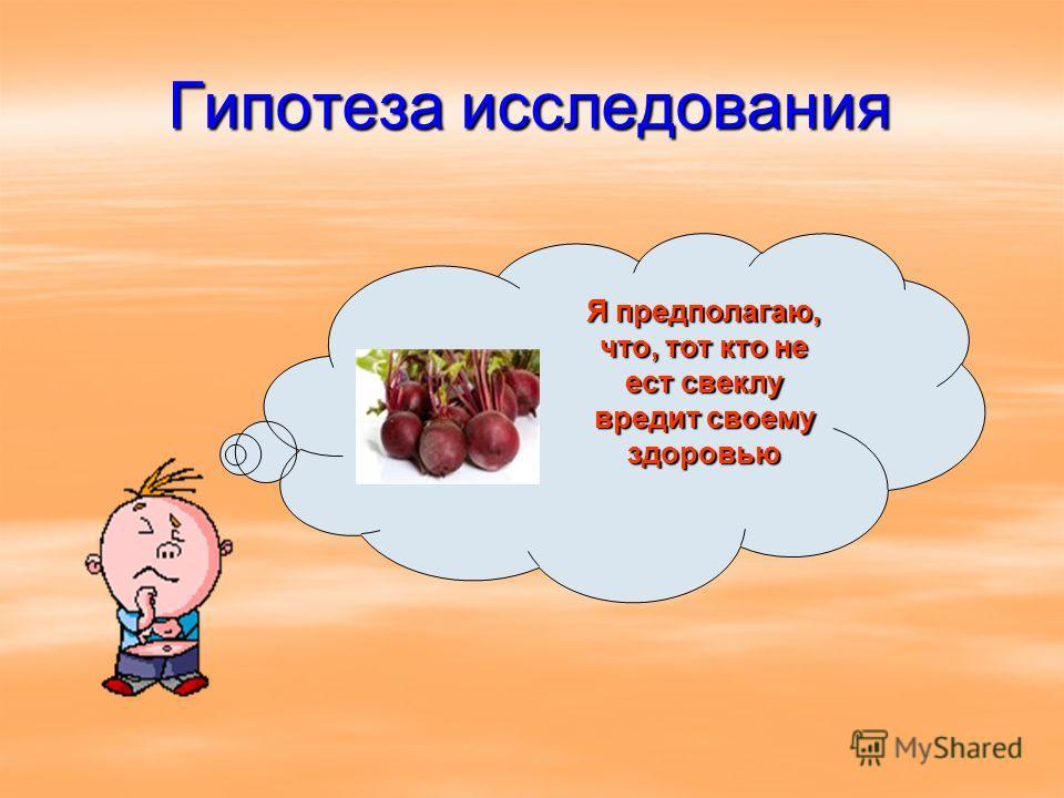 Гипотеза исследования Я предполагаю, что, тот кто не ест свеклу вредит своему здоровью