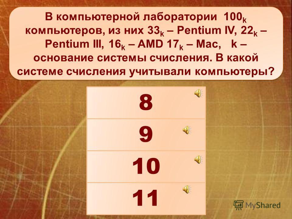 В компьютерной лаборатории 100 k компьютеров, из них 33 k – Pentium IV, 22 k – Pentium III, 16 k – AMD 17 k – Mac, k – основание системы счисления. В какой системе счисления учитывали компьютеры? 11 8 9 10
