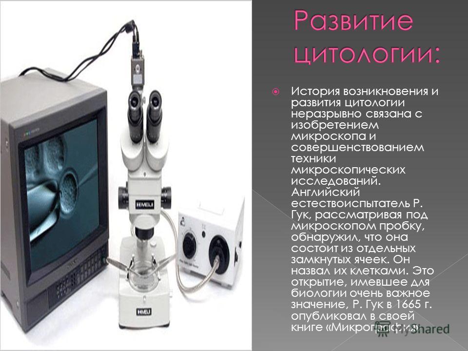 История возникновения и развития цитологии неразрывно связана с изобретением микроскопа и совершенствованием техники микроскопических исследований. Английский естествоиспытатель Р. Гук, рассматривая под микроскопом пробку, обнаружил, что она состоит