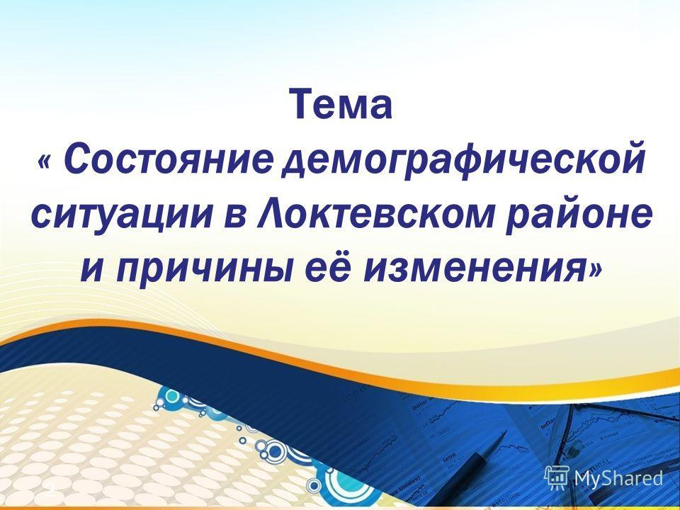 Тема « Состояние демографической ситуации в Локтевском районе и причины её изменения» 2