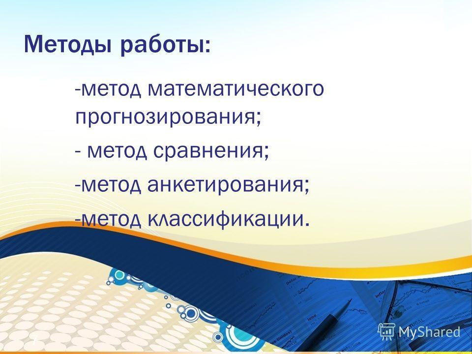 Методы работы: -метод математического прогнозирования; - метод сравнения; -метод анкетирования; -метод классификации. 7