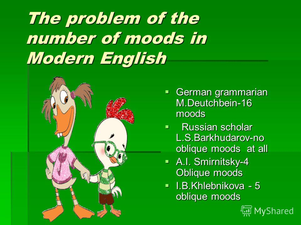 The problem of the number of moods in Modern English German grammarian M.Deutchbein-16 moods German grammarian M.Deutchbein-16 moods Russian scholar L.S.Barkhudarov-no oblique moods at all Russian scholar L.S.Barkhudarov-no oblique moods at all A.I.
