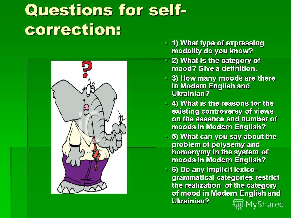 Questions for self- correction: 1) What type of expressing modality do you know? 2) What is the category of mood? Give a definition. 3) How many moods are there in Modern English and Ukrainian? 4) What is the reasons for the existing controversy of v