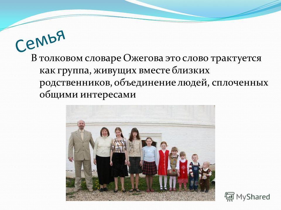 В толковом словаре Ожегова это слово трактуется как группа, живущих вместе близких родственников, объединение людей, сплоченных общими интересами Семья