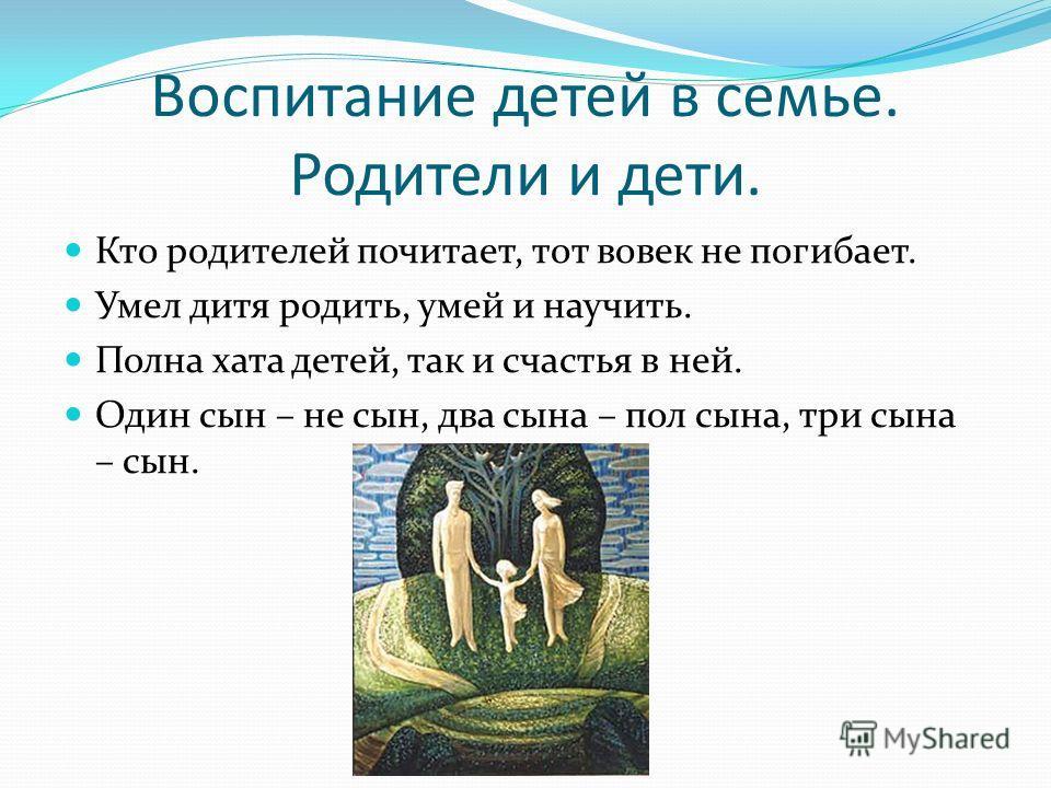 Воспитание детей в семье. Родители и дети. Кто родителей почитает, тот вовек не погибает. Умел дитя родить, умей и научить. Полна хата детей, так и счастья в ней. Один сын – не сын, два сына – пол сына, три сына – сын.