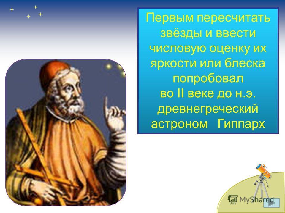 Первым пересчитать звёзды и ввести числовую оценку их яркости или блеска попробовал во II веке до н.э. древнегреческий астроном Гиппарх