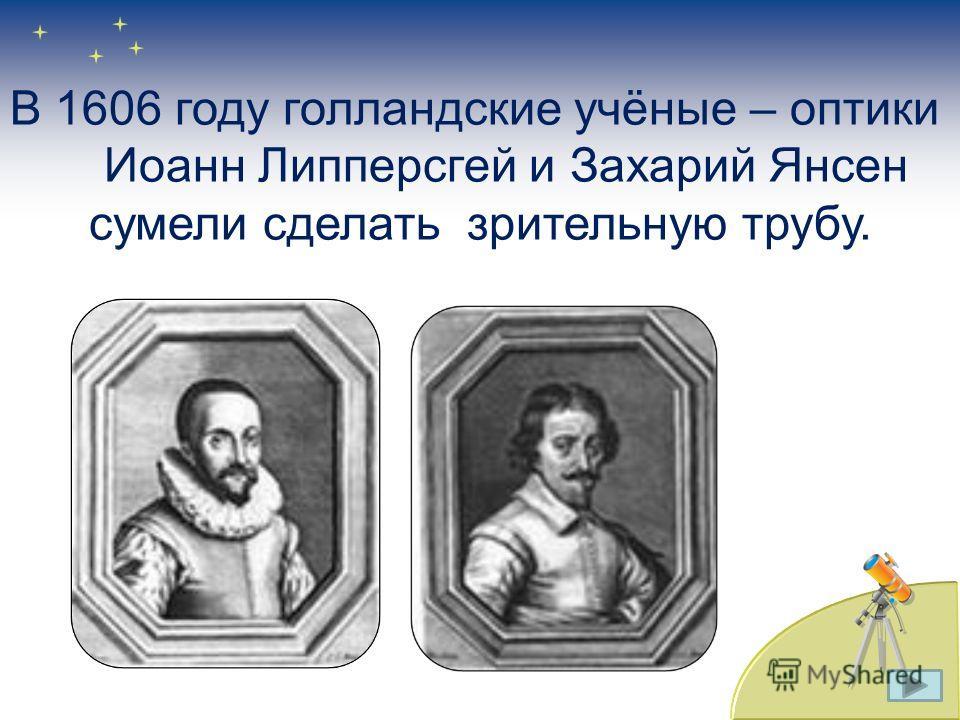В 1606 году голландские учёные – оптики Иоанн Липперсгей и Захарий Янсен сумели сделать зрительную трубу.