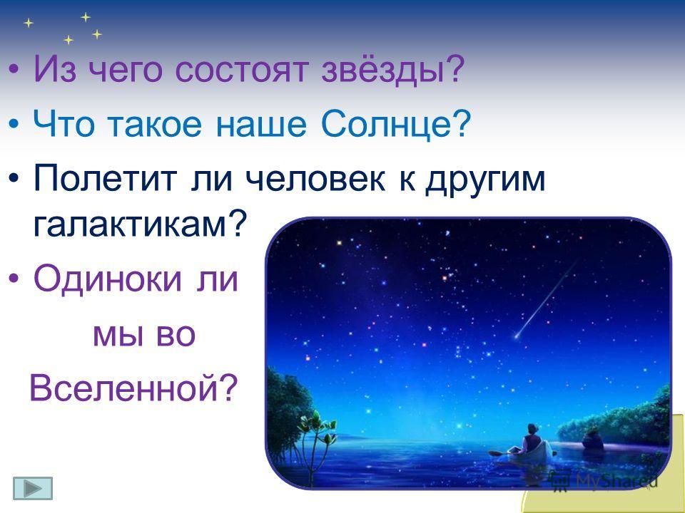 Из чего состоят звёзды? Что такое наше Солнце? Полетит ли человек к другим галактикам? Одиноки ли мы во Вселенной?