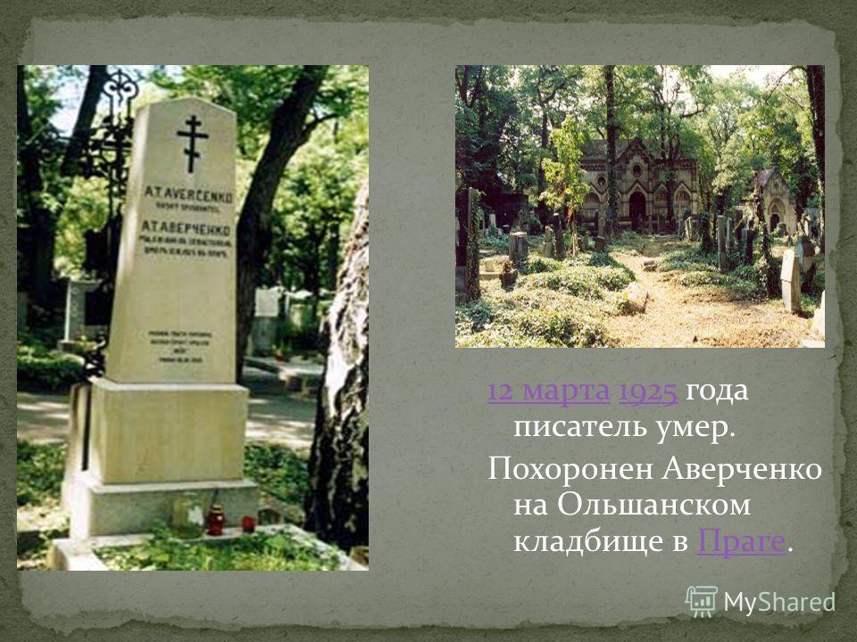 12 марта12 марта 1925 года писатель умер.1925 Похоронен Аверченко на Ольшанском кладбище в Праге.Праге