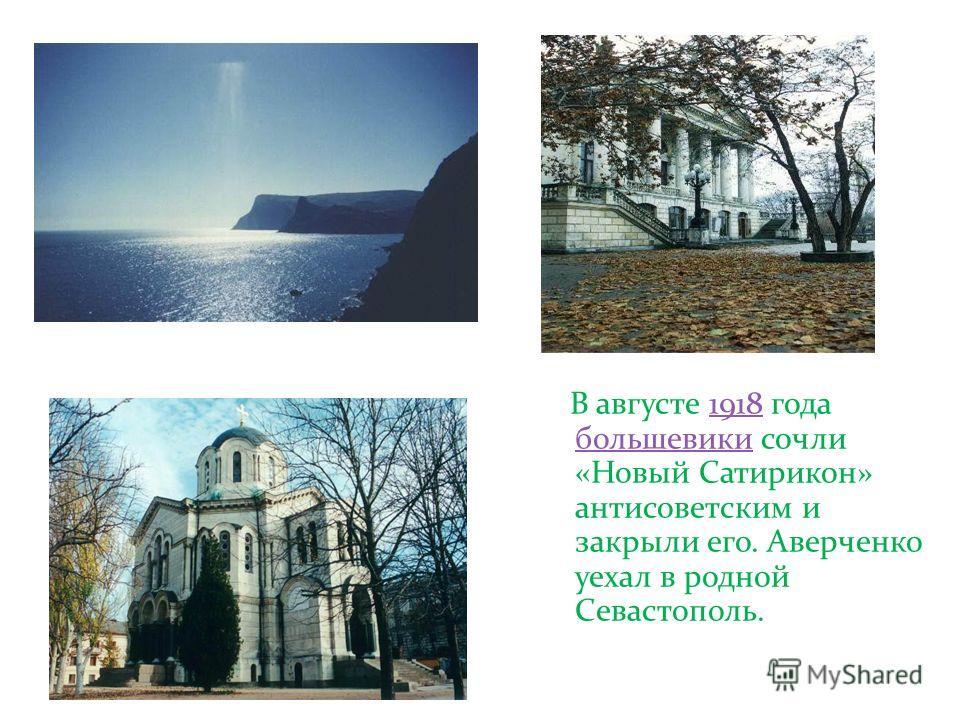 В августе 1918 года большевики сочли «Новый Сатирикон» антисоветским и закрыли его. Аверченко уехал в родной Севастополь.1918 большевики