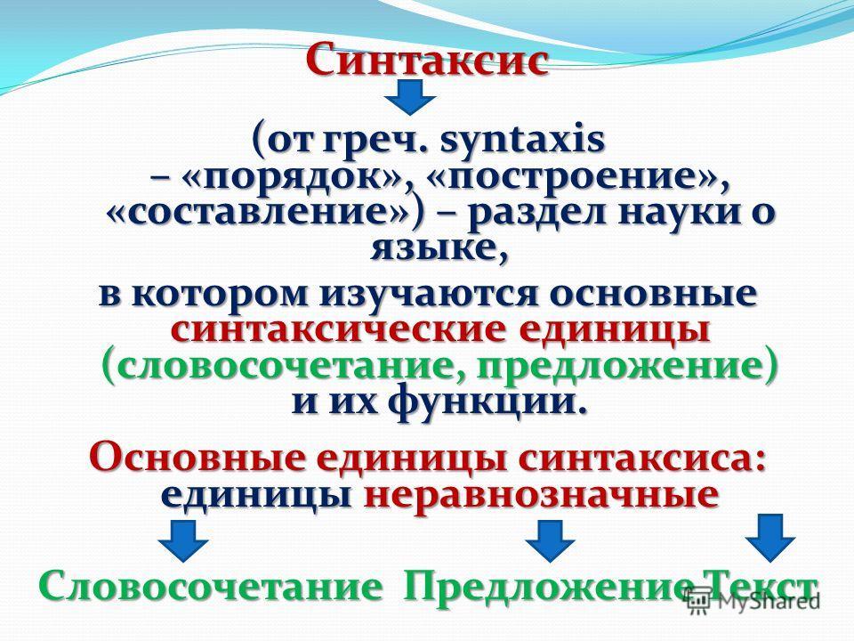 Синтаксис (от греч. syntaxis – «порядок», «построение», «составление») – раздел науки о языке, в котором изучаются основные синтаксические единицы (словосочетание, предложение) и их функции. Основные единицы синтаксиса: единицы неравнозначные Словосо