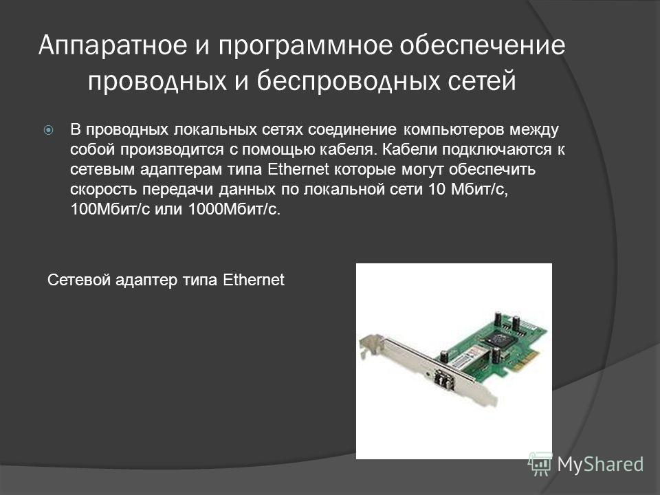 Аппаратное и программное обеспечение проводных и беспроводных сетей В проводных локальных сетях соединение компьютеров между собой производится с помощью кабеля. Кабели подключаются к сетевым адаптерам типа Ethernet которые могут обеспечить скорость