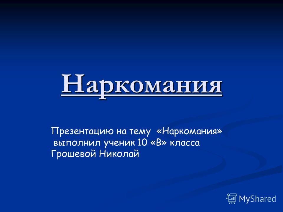 Наркомания Презентацию на тему «Наркомания» выполнил ученик 10 «В» класса Грошевой Николай