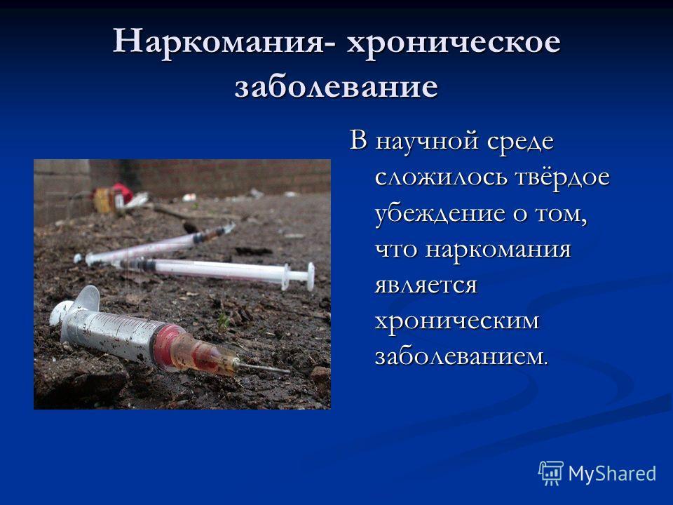Наркомания- хроническое заболевание В научной среде сложилось твёрдое убеждение о том, что наркомания является хроническим заболеванием.