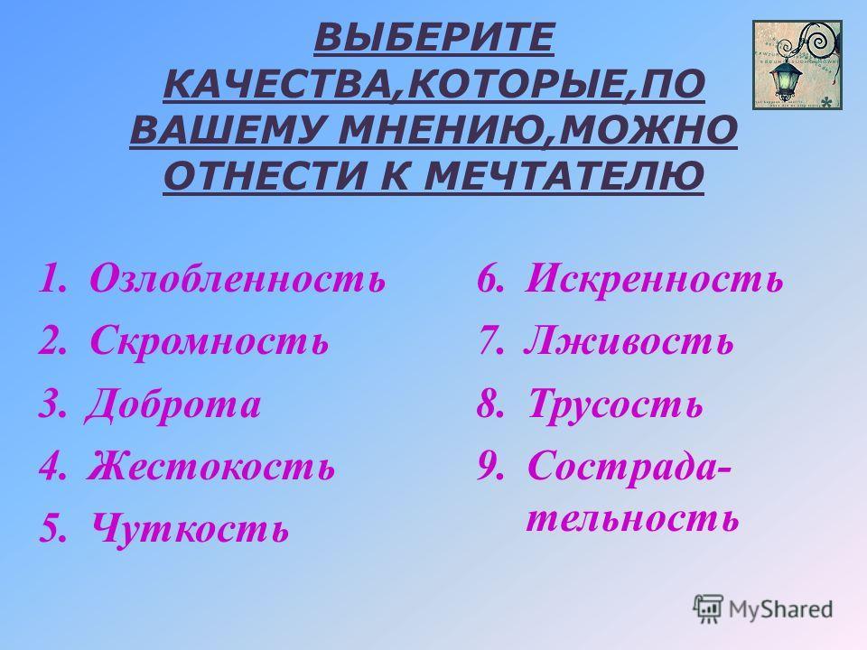 ВЫБЕРИТЕ КАЧЕСТВА,КОТОРЫЕ,ПО ВАШЕМУ МНЕНИЮ,МОЖНО ОТНЕСТИ К МЕЧТАТЕЛЮ 1.Озлобленность 2.Скромность 3.Доброта 4.Жестокость 5.Чуткость 6.Искренность 7.Лживость 8.Трусость 9.Сострада- тельность