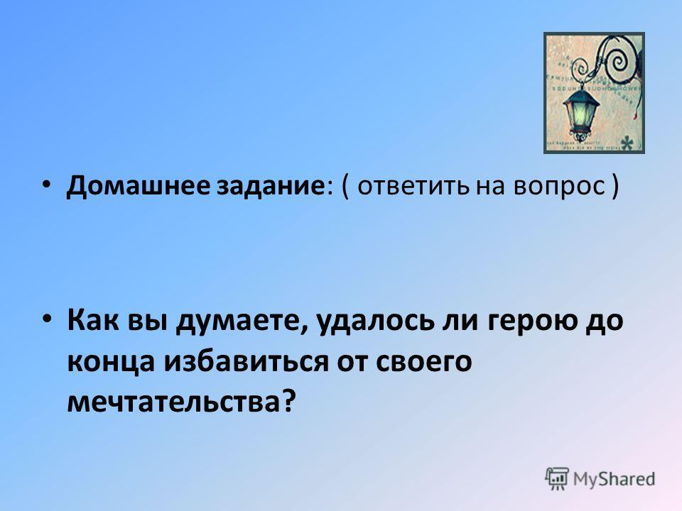 Домашнее задание: ( ответить на вопрос ) Как вы думаете, удалось ли герою до конца избавиться от своего мечтательства?